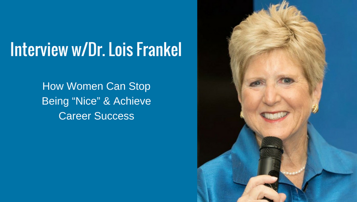 "Interview w/Dr. Lois Frankel – How Women Can Stop Being ""Nice"" & Achieve Career Success"